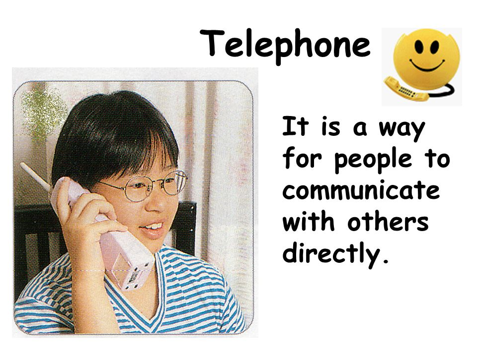 Telephone It is a way for people to communicate with others directly.