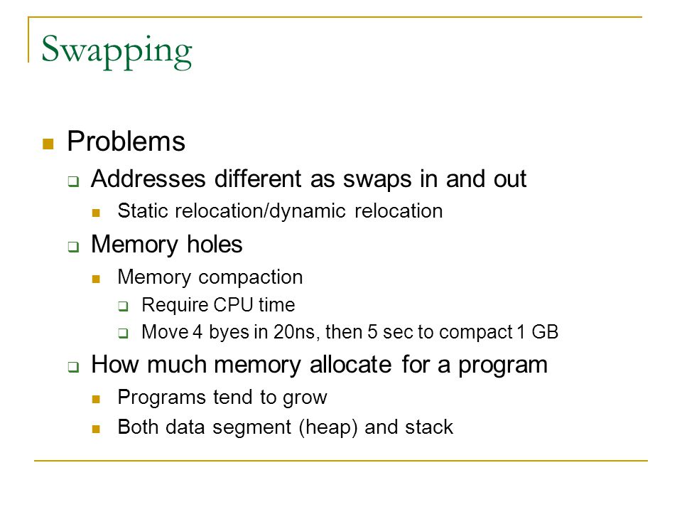 Swapping Problems Addresses different as swaps in and out Memory holes