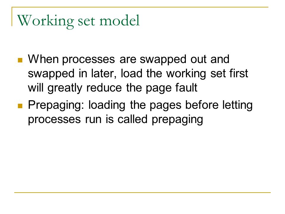 Working set model When processes are swapped out and swapped in later, load the working set first will greatly reduce the page fault.