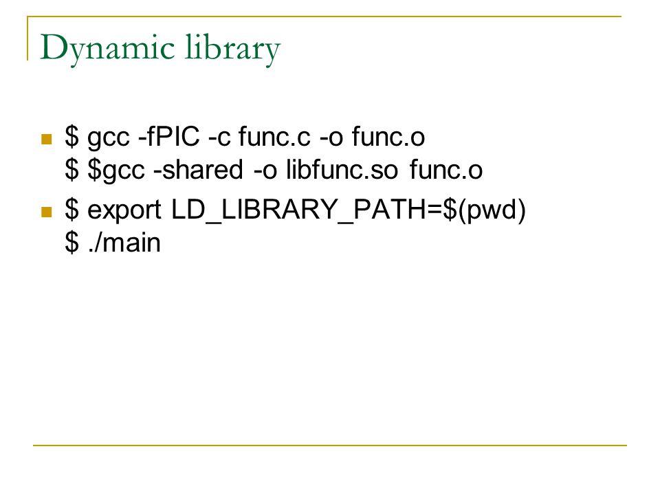 Dynamic library $ gcc -fPIC -c func.c -o func.o $ $gcc -shared -o libfunc.so func.o.
