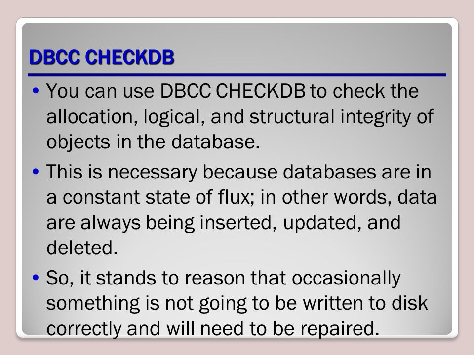 DBCC CHECKDB You can use DBCC CHECKDB to check the allocation, logical, and structural integrity of objects in the database.