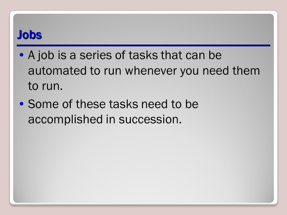 Jobs A job is a series of tasks that can be automated to run whenever you need them to run.
