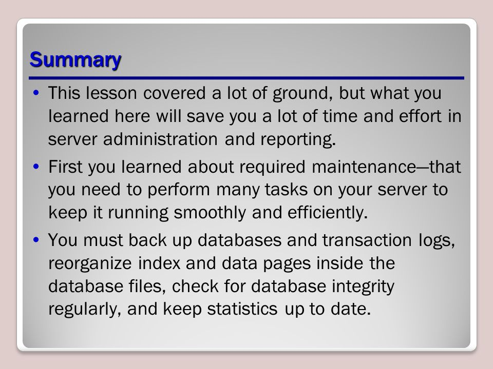 Summary This lesson covered a lot of ground, but what you learned here will save you a lot of time and effort in server administration and reporting.