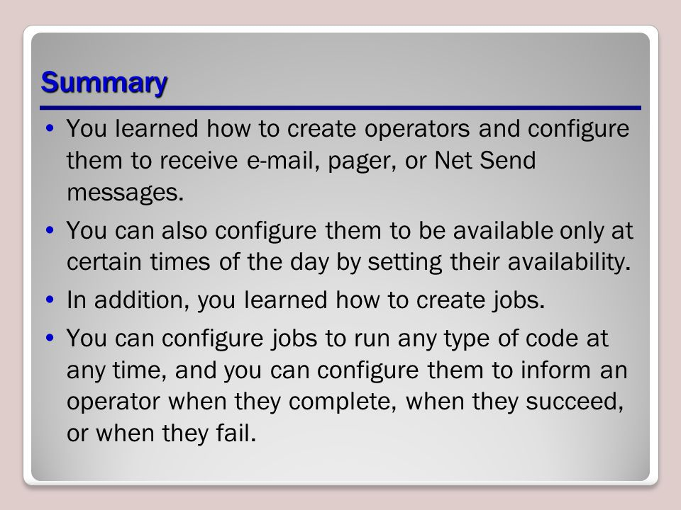 Summary You learned how to create operators and configure them to receive e-mail, pager, or Net Send messages.