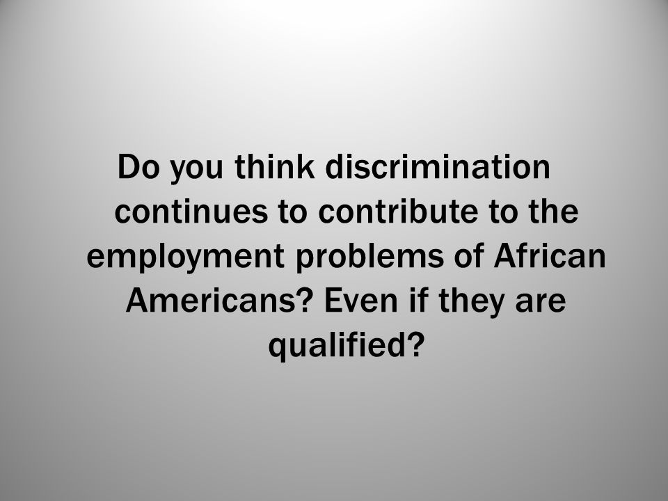 Do you think discrimination continues to contribute to the employment problems of African Americans.