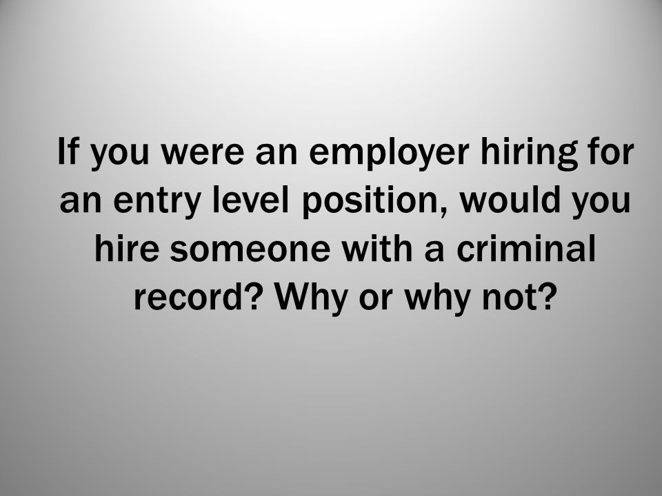 If you were an employer hiring for an entry level position, would you hire someone with a criminal record.