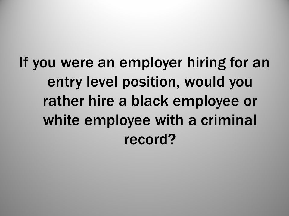 If you were an employer hiring for an entry level position, would you rather hire a black employee or white employee with a criminal record