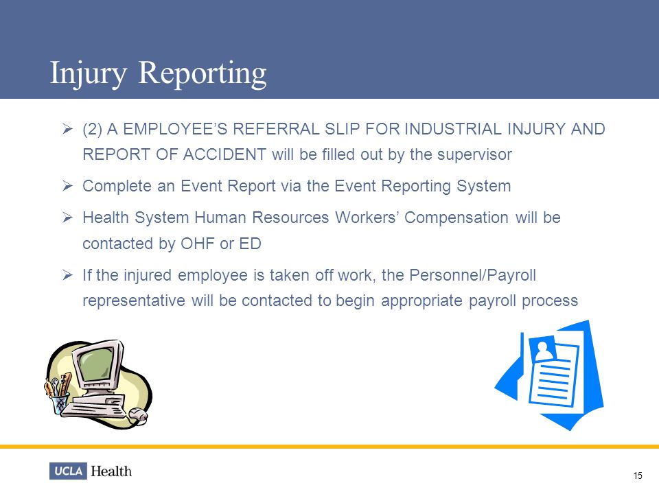 Injury Reporting (2) A EMPLOYEE'S REFERRAL SLIP FOR INDUSTRIAL INJURY AND REPORT OF ACCIDENT will be filled out by the supervisor.