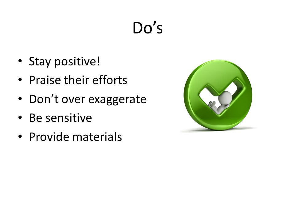 Do's Stay positive! Praise their efforts Don't over exaggerate