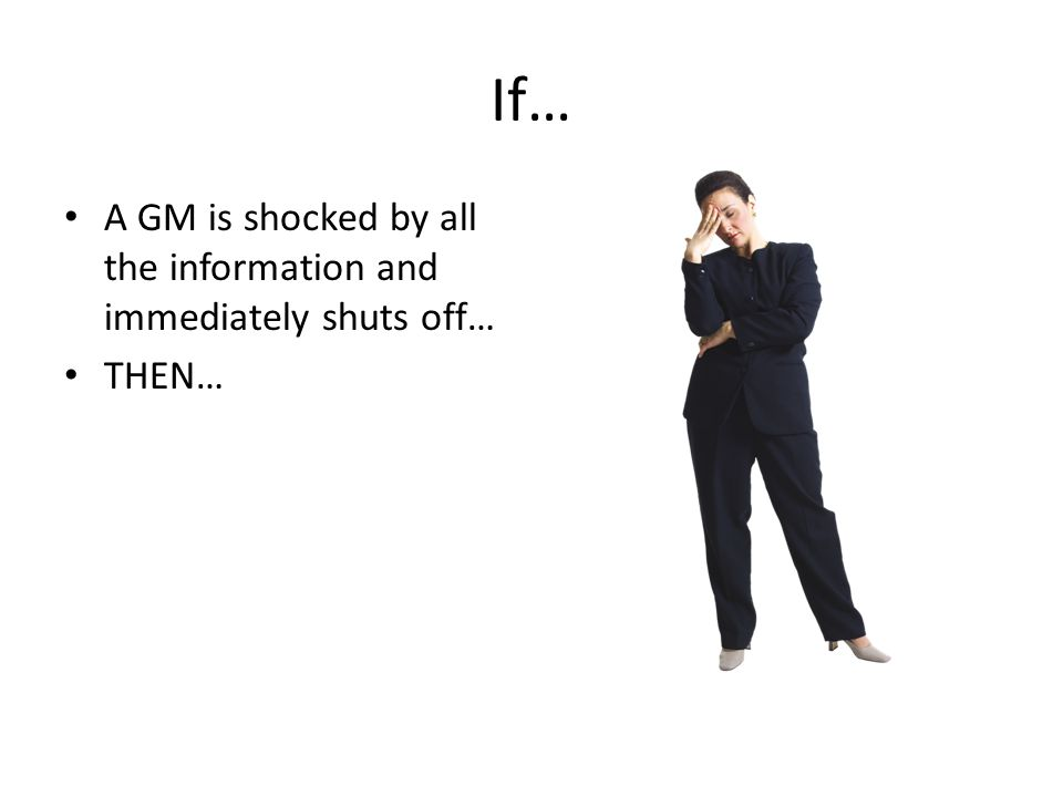 If… A GM is shocked by all the information and immediately shuts off…