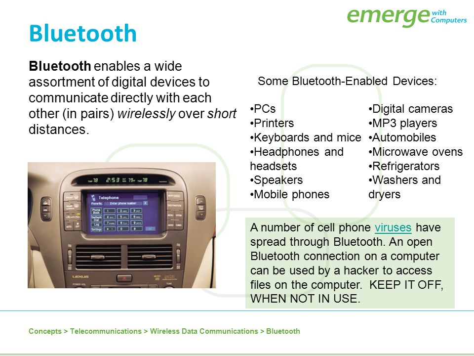 Bluetooth Bluetooth enables a wide assortment of digital devices to communicate directly with each other (in pairs) wirelessly over short distances.