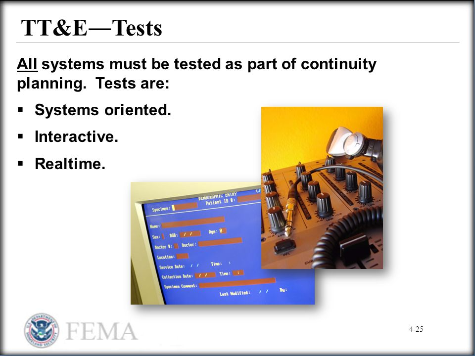 TT&E―Tests All systems must be tested as part of continuity planning. Tests are: Systems oriented.