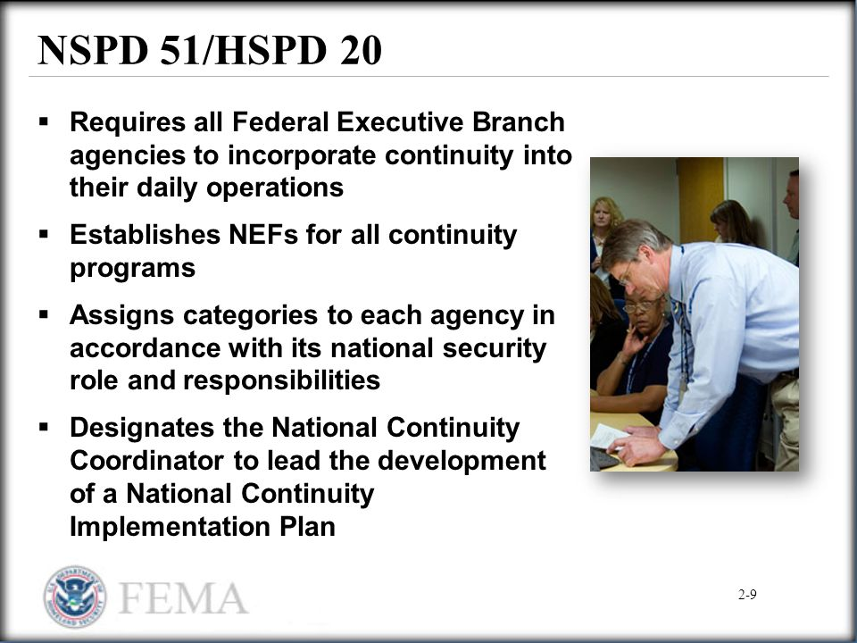 NSPD 51/HSPD 20 Requires all Federal Executive Branch agencies to incorporate continuity into their daily operations.