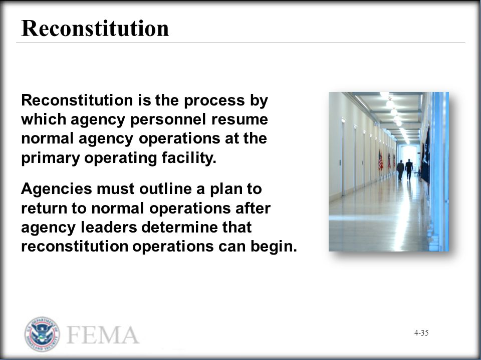 Reconstitution Reconstitution is the process by which agency personnel resume normal agency operations at the primary operating facility.