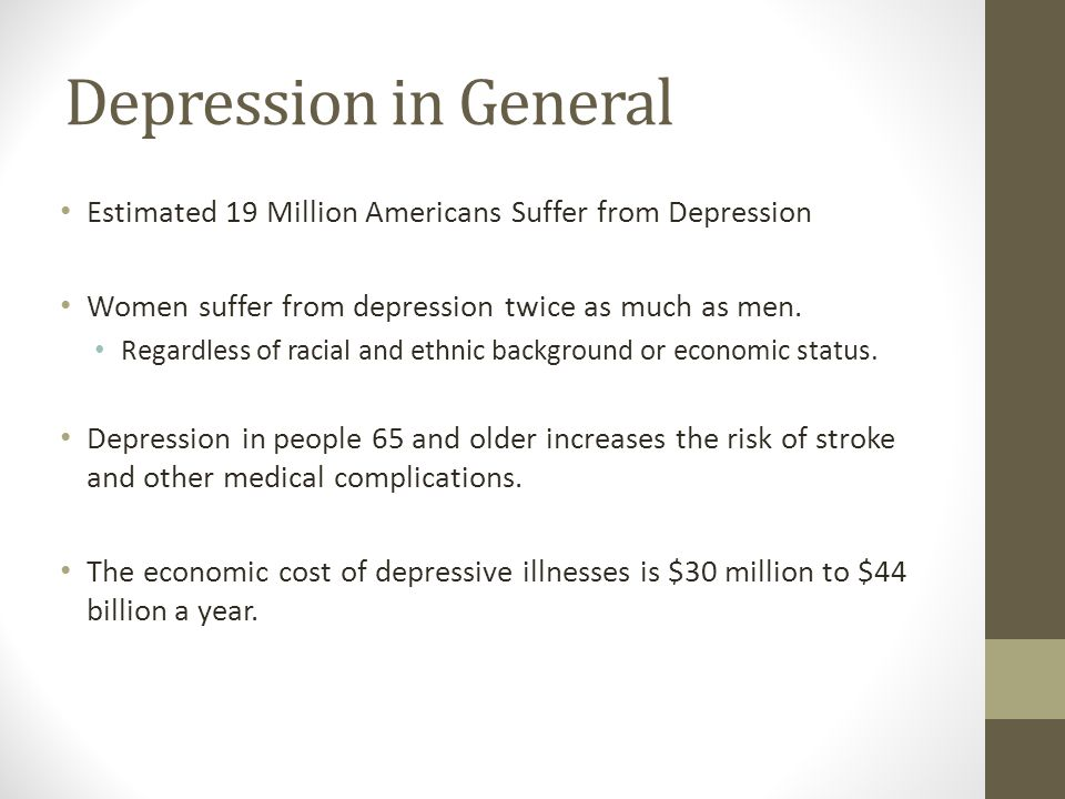 Depression in General Estimated 19 Million Americans Suffer from Depression. Women suffer from depression twice as much as men.