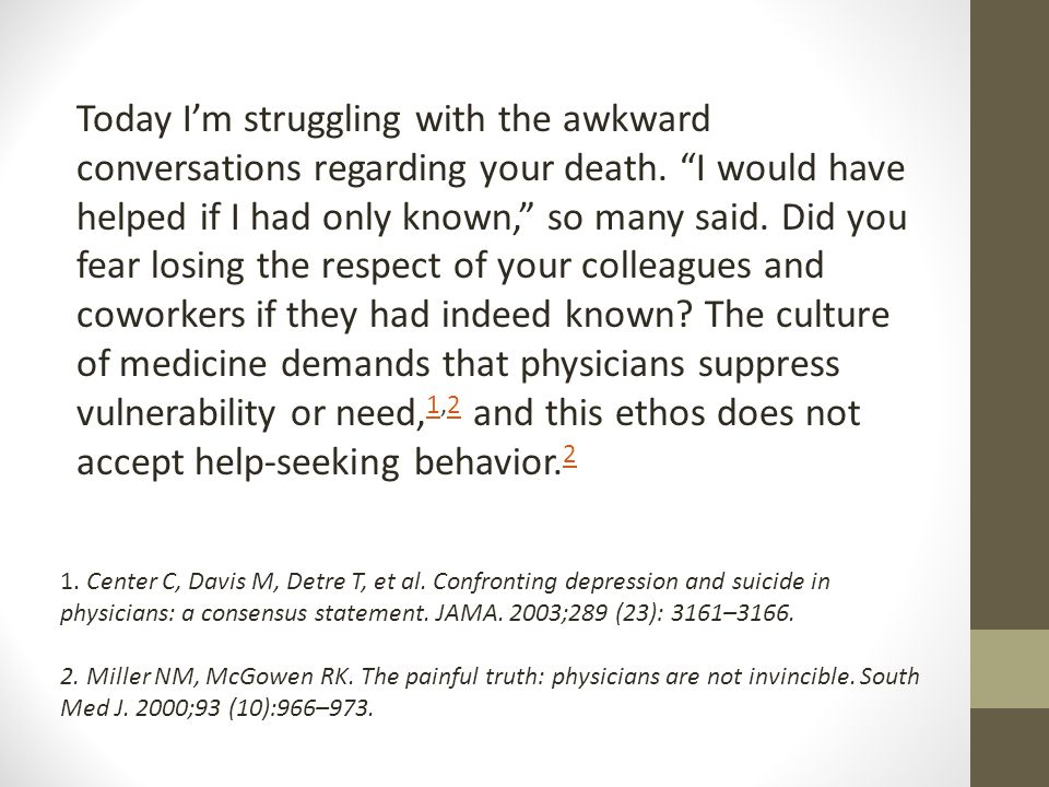 Today I'm struggling with the awkward conversations regarding your death. I would have helped if I had only known, so many said. Did you fear losing the respect of your colleagues and coworkers if they had indeed known The culture of medicine demands that physicians suppress vulnerability or need,1,2 and this ethos does not accept help-seeking behavior.2