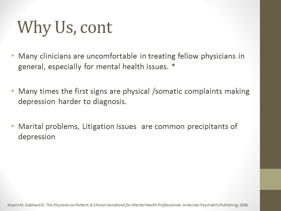 Why Us, cont Many clinicians are uncomfortable in treating fellow physicians in general, especially for mental health issues. *