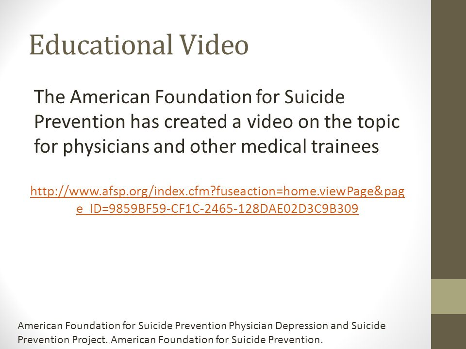 Educational Video The American Foundation for Suicide Prevention has created a video on the topic for physicians and other medical trainees.