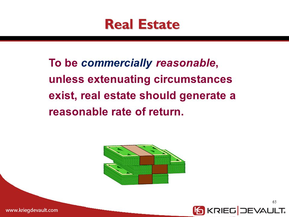 Real Estate To be commercially reasonable, unless extenuating circumstances exist, real estate should generate a reasonable rate of return.