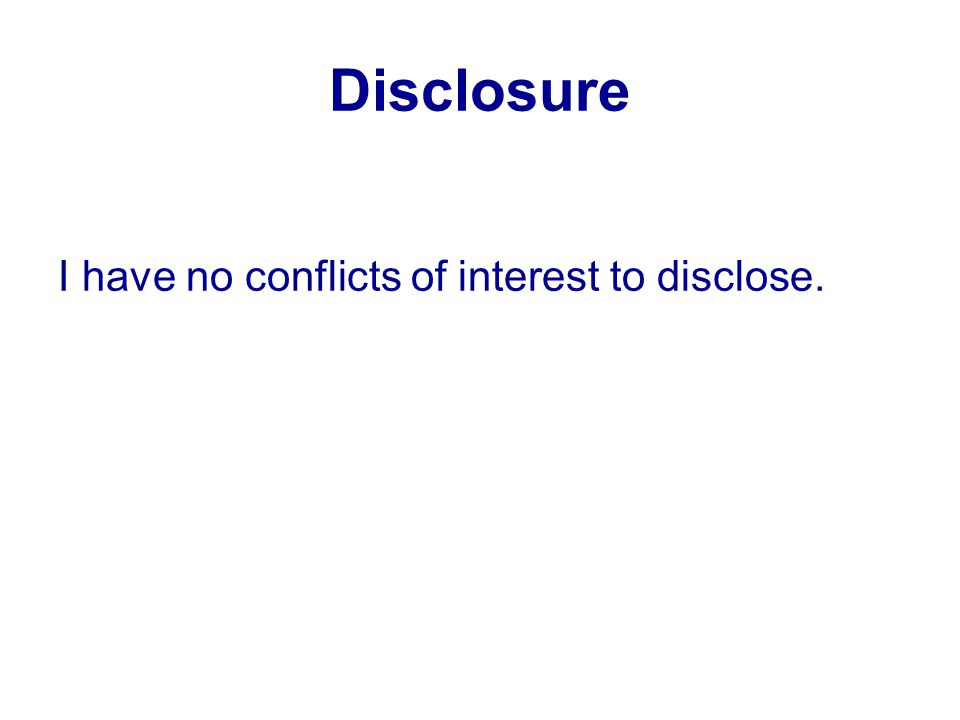 Disclosure I have no conflicts of interest to disclose.