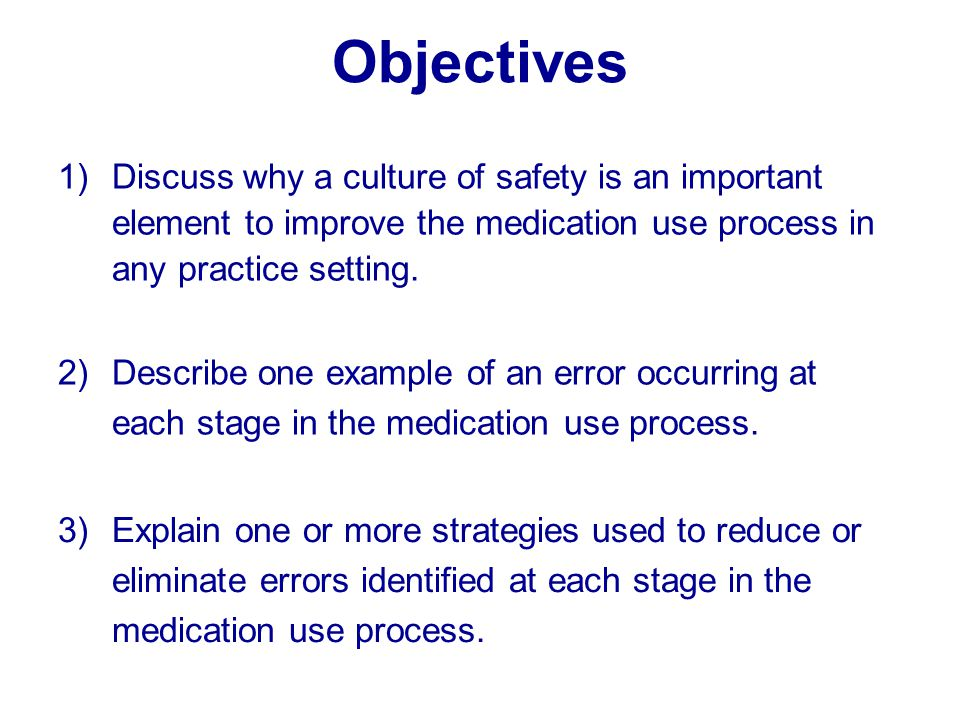 Objectives Discuss why a culture of safety is an important element to improve the medication use process in any practice setting.