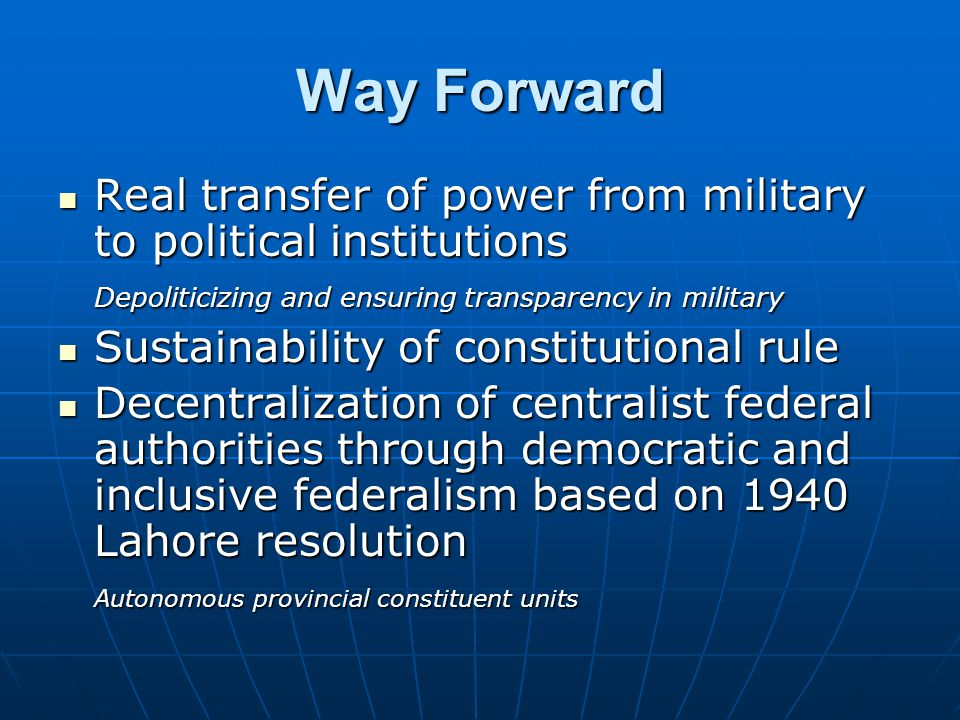 Way Forward Real transfer of power from military to political institutions. Depoliticizing and ensuring transparency in military.