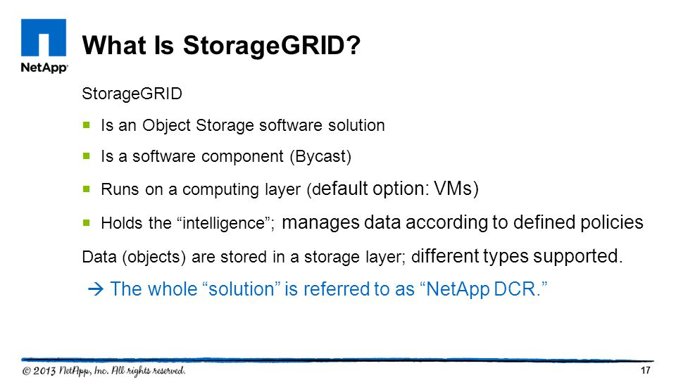 What Is StorageGRID StorageGRID. Is an Object Storage software solution. Is a software component (Bycast)
