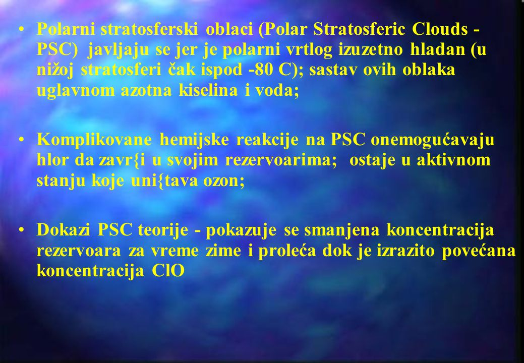 Polarni stratosferski oblaci (Polar Stratosferic Clouds -PSC) javljaju se jer je polarni vrtlog izuzetno hladan (u nižoj stratosferi čak ispod -80 C); sastav ovih oblaka uglavnom azotna kiselina i voda;