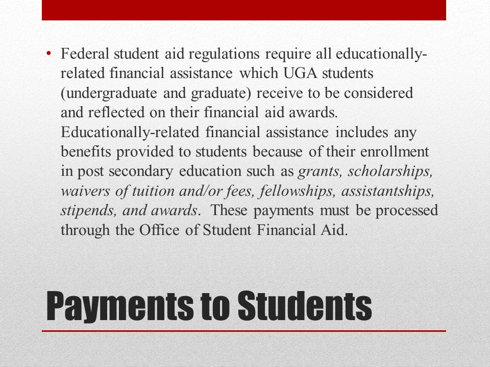 Federal student aid regulations require all educationally-related financial assistance which UGA students (undergraduate and graduate) receive to be considered and reflected on their financial aid awards. Educationally-related financial assistance includes any benefits provided to students because of their enrollment in post secondary education such as grants, scholarships, waivers of tuition and/or fees, fellowships, assistantships, stipends, and awards. These payments must be processed through the Office of Student Financial Aid.