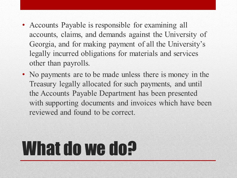Accounts Payable is responsible for examining all accounts, claims, and demands against the University of Georgia, and for making payment of all the University's legally incurred obligations for materials and services other than payrolls.