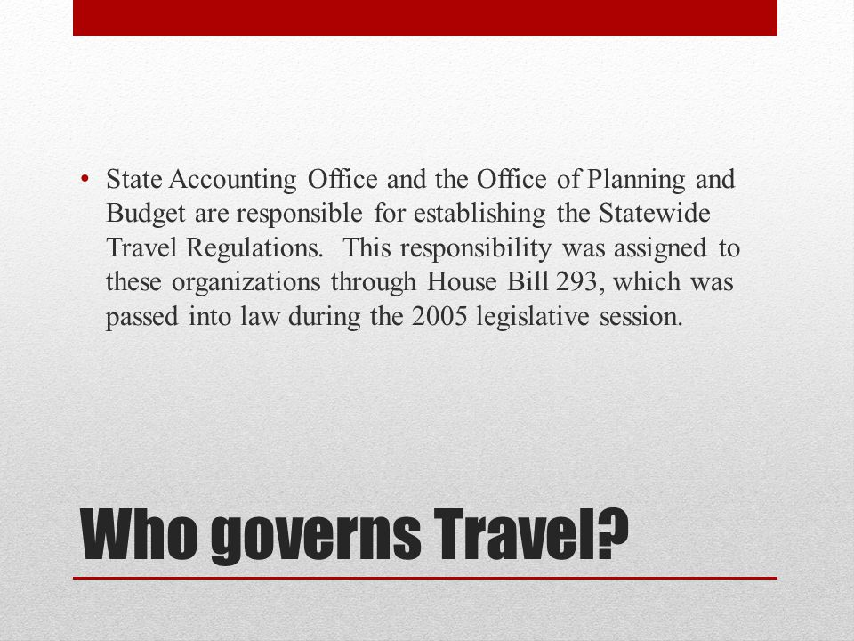 State Accounting Office and the Office of Planning and Budget are responsible for establishing the Statewide Travel Regulations. This responsibility was assigned to these organizations through House Bill 293, which was passed into law during the 2005 legislative session.