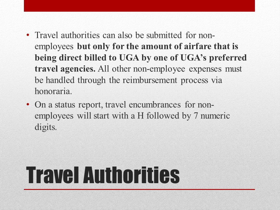Travel authorities can also be submitted for non-employees but only for the amount of airfare that is being direct billed to UGA by one of UGA's preferred travel agencies. All other non-employee expenses must be handled through the reimbursement process via honoraria.