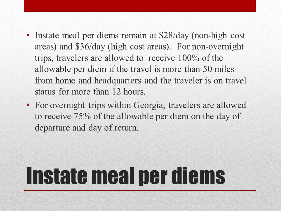 Instate meal per diems remain at $28/day (non-high cost areas) and $36/day (high cost areas). For non-overnight trips, travelers are allowed to receive 100% of the allowable per diem if the travel is more than 50 miles from home and headquarters and the traveler is on travel status for more than 12 hours.