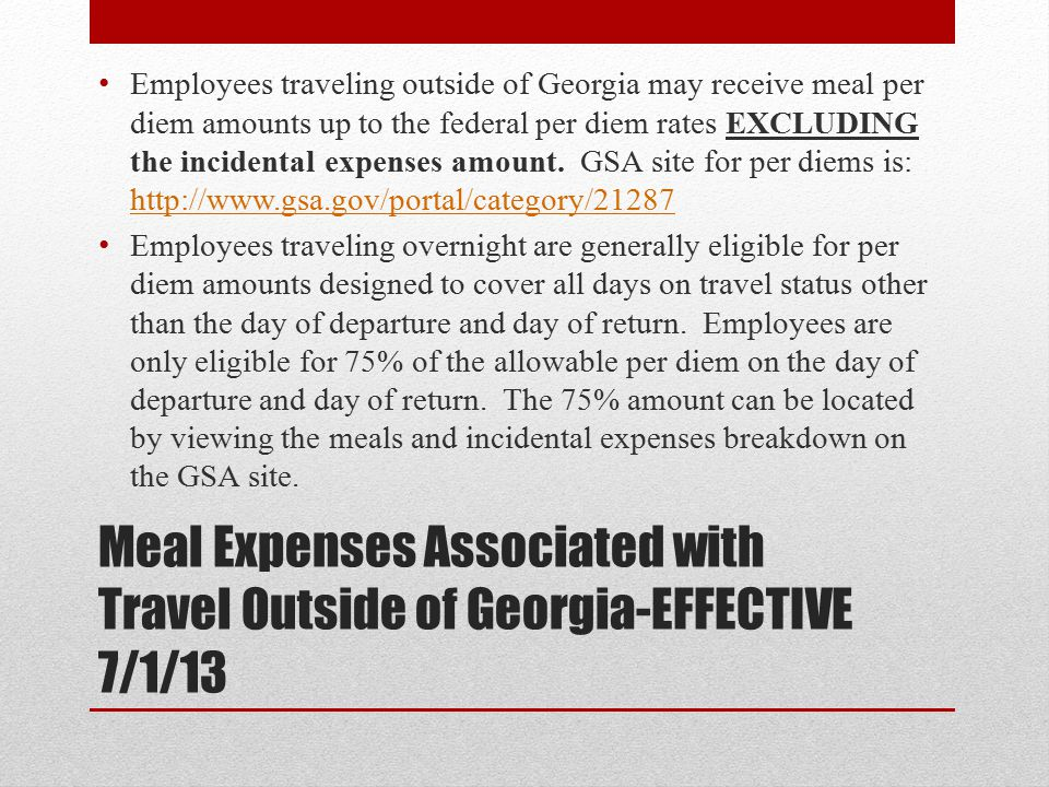 Employees traveling outside of Georgia may receive meal per diem amounts up to the federal per diem rates EXCLUDING the incidental expenses amount. GSA site for per diems is: http://www.gsa.gov/portal/category/21287