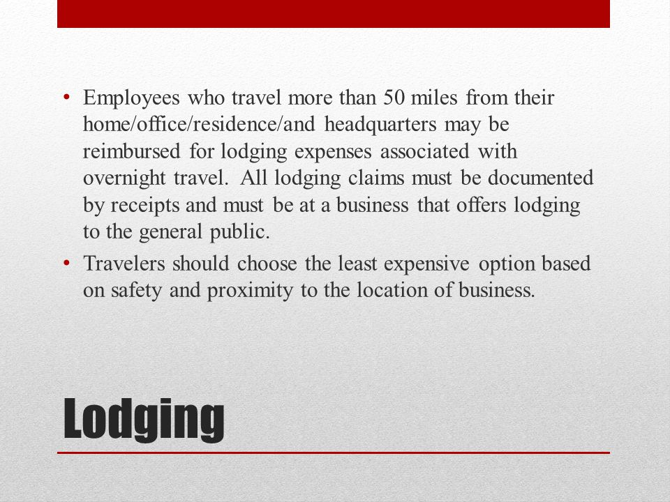 Employees who travel more than 50 miles from their home/office/residence/and headquarters may be reimbursed for lodging expenses associated with overnight travel. All lodging claims must be documented by receipts and must be at a business that offers lodging to the general public.