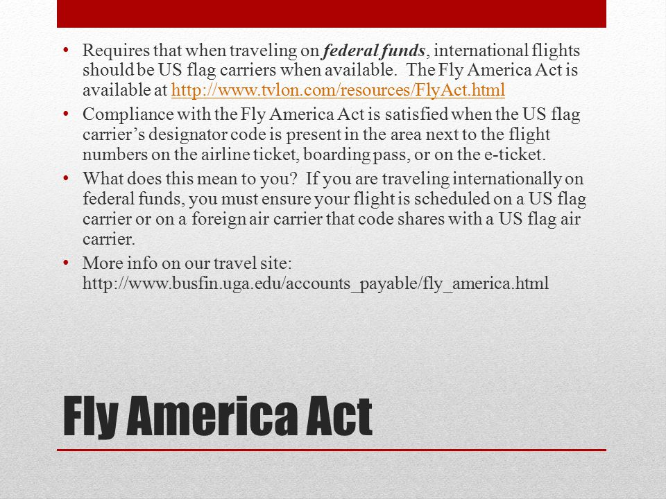 Requires that when traveling on federal funds, international flights should be US flag carriers when available. The Fly America Act is available at http://www.tvlon.com/resources/FlyAct.html