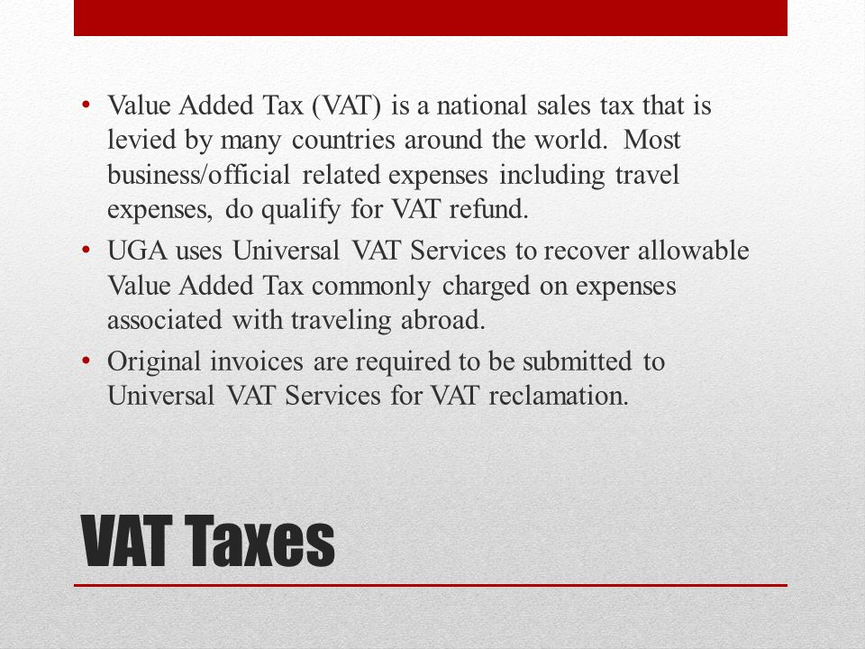 Value Added Tax (VAT) is a national sales tax that is levied by many countries around the world. Most business/official related expenses including travel expenses, do qualify for VAT refund.