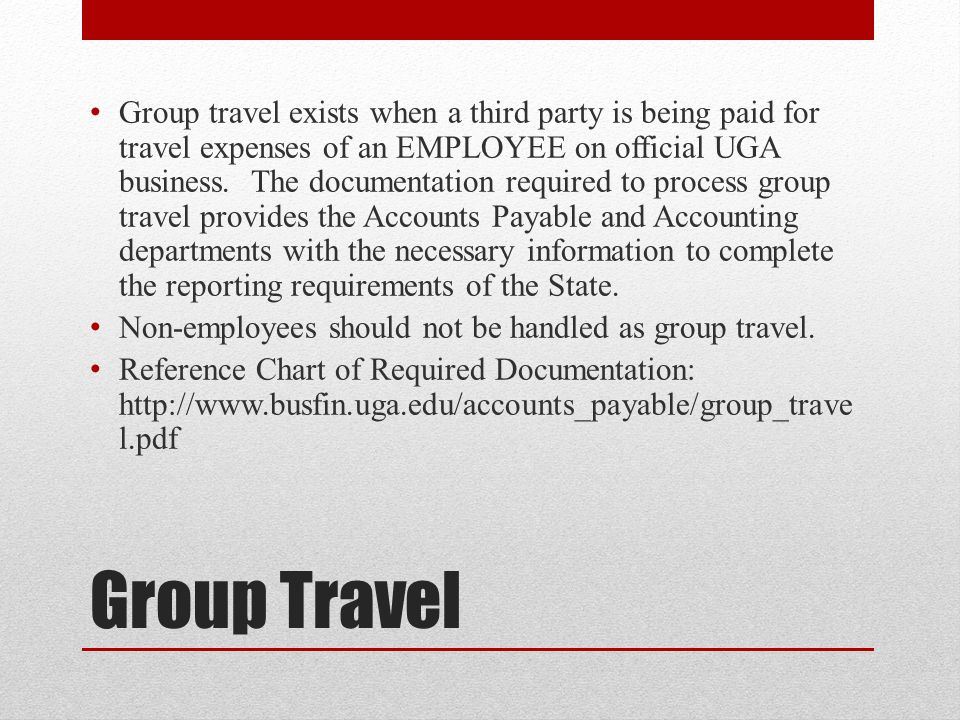 Group travel exists when a third party is being paid for travel expenses of an EMPLOYEE on official UGA business. The documentation required to process group travel provides the Accounts Payable and Accounting departments with the necessary information to complete the reporting requirements of the State.