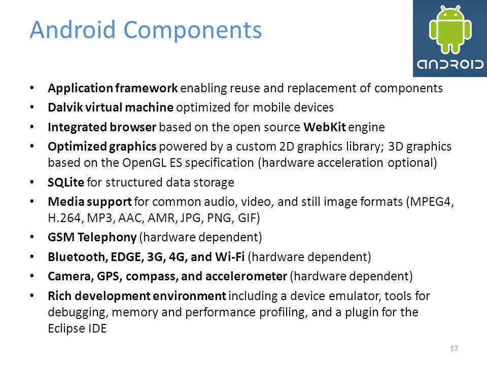 Android Components Application framework enabling reuse and replacement of components. Dalvik virtual machine optimized for mobile devices.