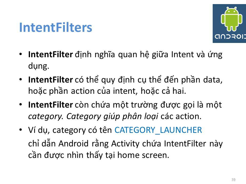 IntentFilters IntentFilter định nghĩa quan hệ giữa Intent và ứng dụng.
