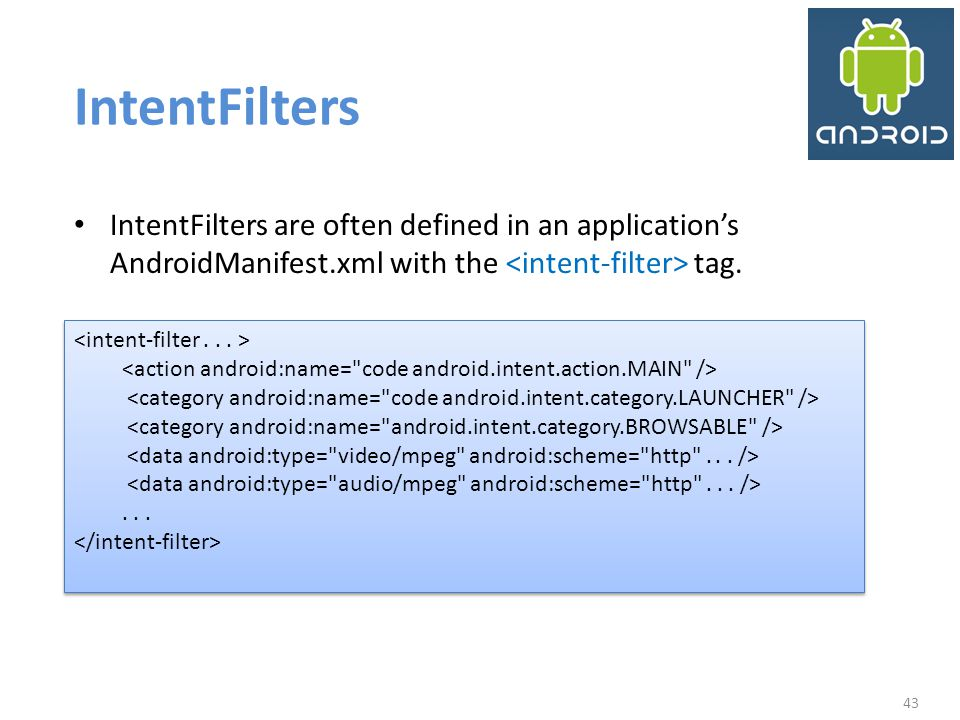 IntentFilters IntentFilters are often defined in an application's AndroidManifest.xml with the <intent-filter> tag.