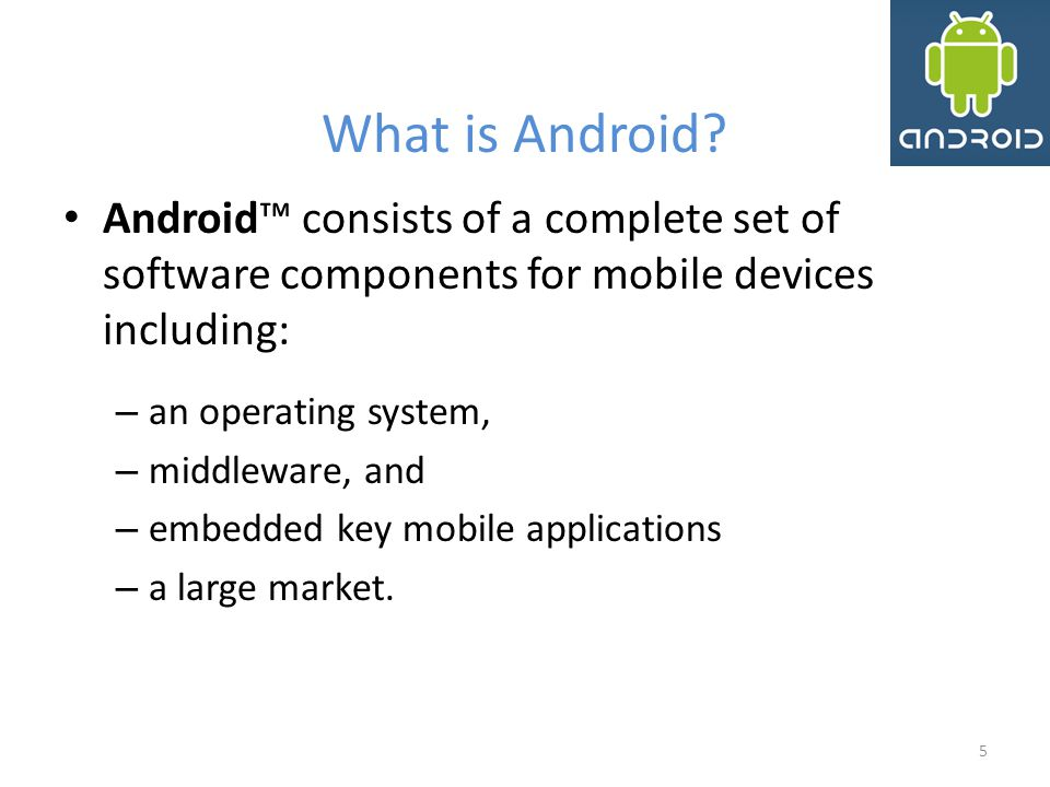 What is Android Android™ consists of a complete set of software components for mobile devices including: