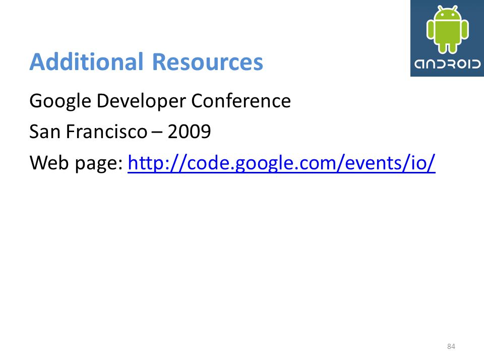 Additional Resources Google Developer Conference San Francisco – 2009 Web page: http://code.google.com/events/io/