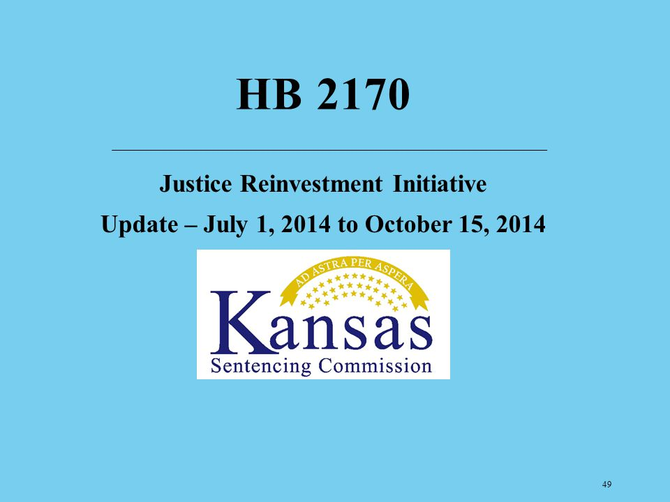 HB 2170 Justice Reinvestment Initiative Update – July 1, 2014 to October 15, 2014 Pew Center for the States in 2012 – High Cost, Low Return.