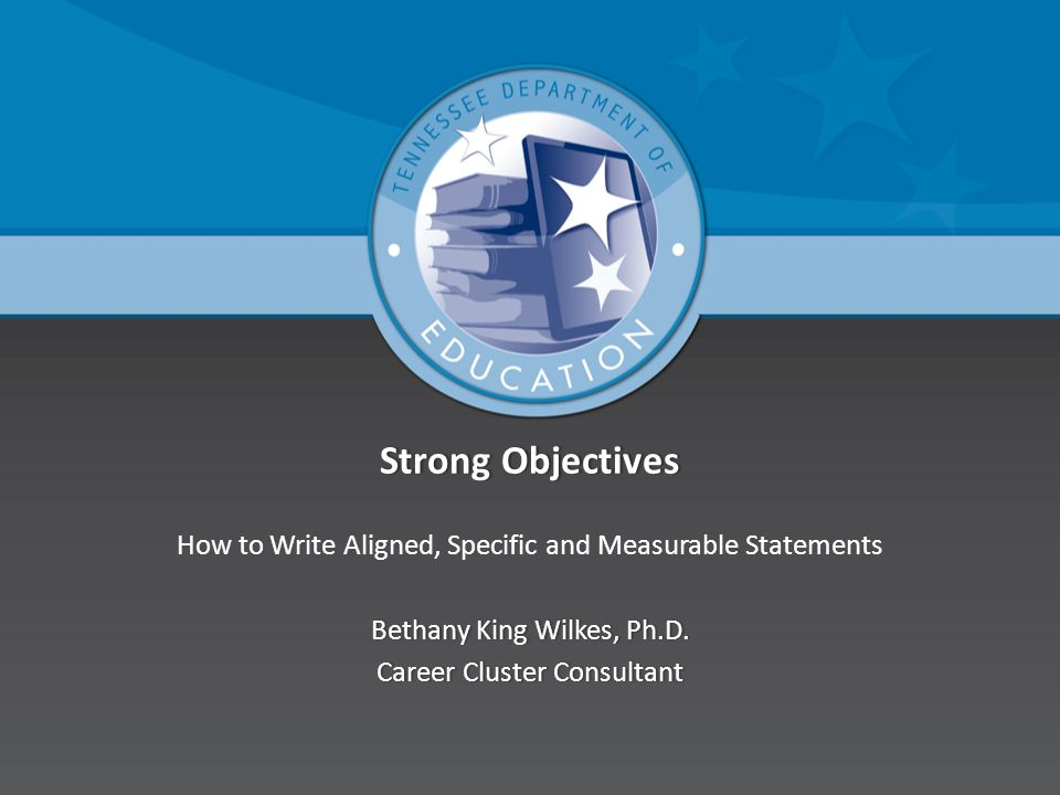 Strong Objectives How to Write Aligned, Specific and Measurable Statements. Bethany King Wilkes, Ph.D.