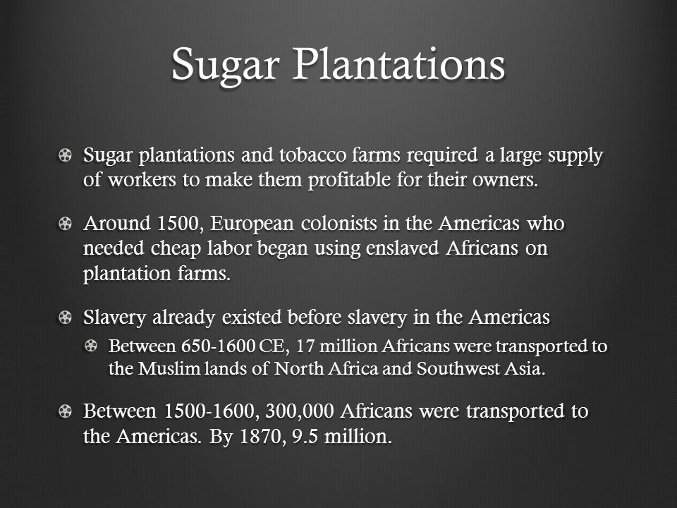 Sugar Plantations Sugar plantations and tobacco farms required a large supply of workers to make them profitable for their owners.