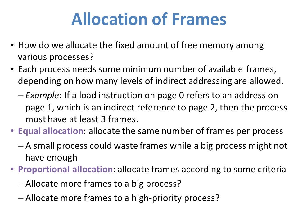 Allocation of Frames How do we allocate the fixed amount of free memory among various processes