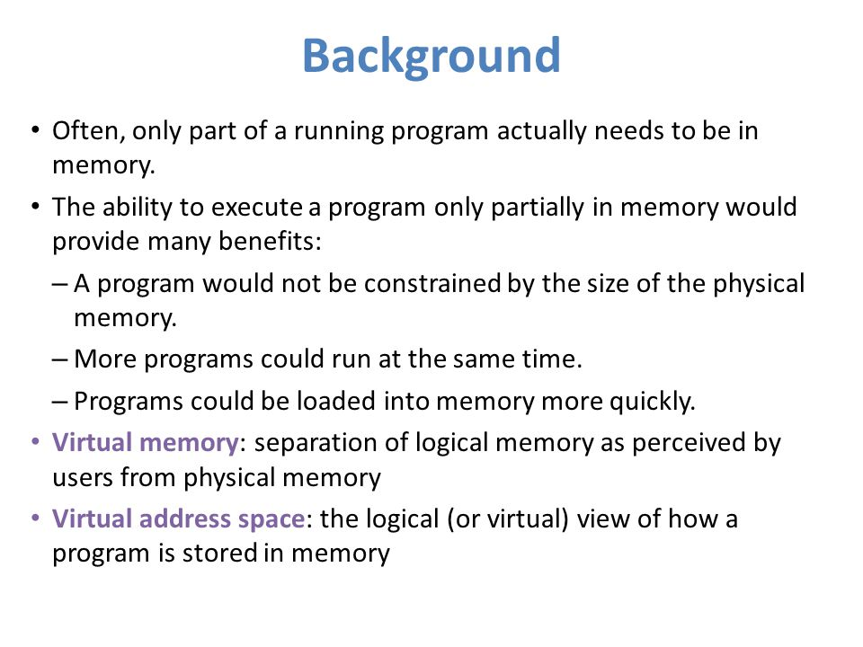 Background Often, only part of a running program actually needs to be in memory.