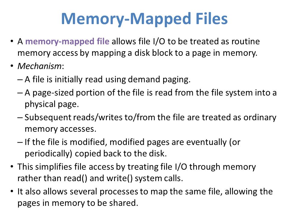 Memory-Mapped Files A memory-mapped file allows file I/O to be treated as routine memory access by mapping a disk block to a page in memory.