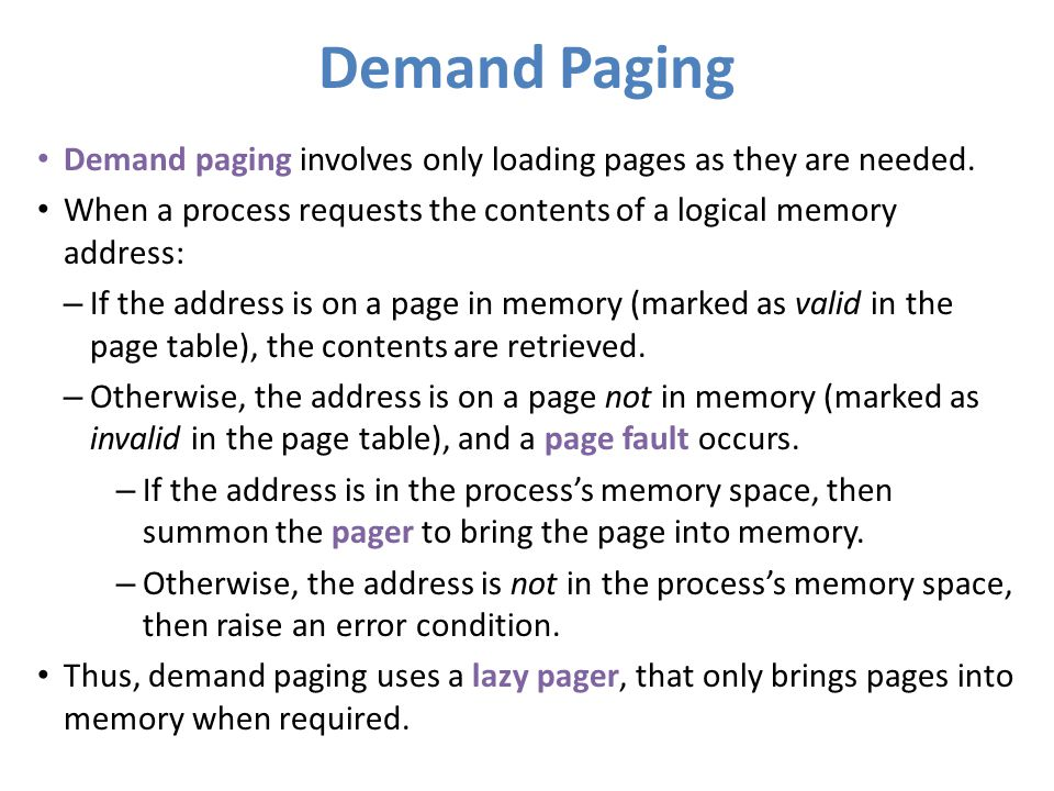 Demand Paging Demand paging involves only loading pages as they are needed. When a process requests the contents of a logical memory address: